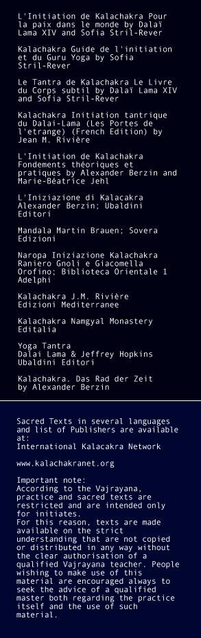 L'Initiation de Kalachakra Pour la paix dans le monde by Dalaï Lama XIV and Sofia Stril-Rever  Kalachakra Guide de l'initiation et du Guru Yoga by Sofia Stril-Rever  Le Tantra de Kalachakra Le Livre du Corps subtil by Dalaï Lama XIV and Sofia Stril-Rever  Kalachakra Initiation tantrique du Dalai-Lama (Les Portes de l'etrange) (French Edition) by Jean M. Rivière  L'Initiation de Kalachakra Fondements théoriques et pratiques by Alexander Berzin and Marie-Béatrice Jehl  L'Iniziazione di Kalacakra Alexander Berzin; Ubaldini Editori    Mandala Martin Brauen; Sovera Edizioni    Naropa Iniziazione Kalachakra Raniero Gnoli e Giacomella Orofino; Biblioteca Orientale 1 Adelphi    Kalachakra J.M. Rivière Edizioni Mediterranee    Kalachakra Namgyal Monastery Editalia  Yoga Tantra  Dalai Lama & Jeffrey Hopkins Ubaldini Editori   Kalachakra. Das Rad der Zeit by Alexander Berzin
